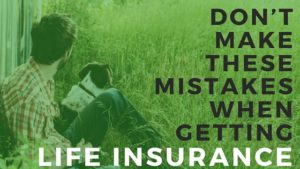 Don't Make These Mistakes When Getting Life Insurance